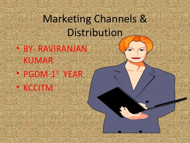 Marketing Channels &         Distribution• BY- RAVIRANJAN  KUMAR• PGDM-1ST YEAR• KCCITM