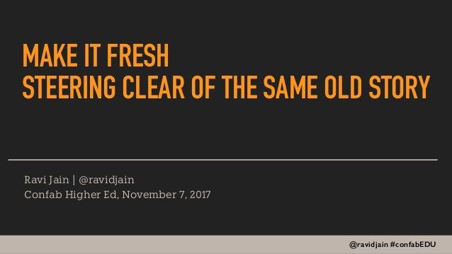 @ravidjain #confabEDU MAKE IT FRESH STEERING CLEAR OF THE SAME OLD STORY Ravi Jain | @ravidjain Confab Higher Ed, November...