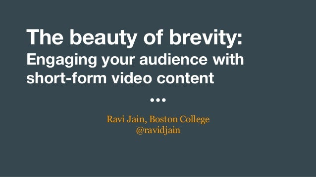 The beauty of brevity: Engaging your audience with short-form video content Ravi Jain, Boston College @ravidjain
