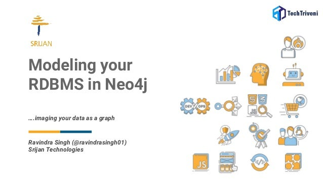 Modeling your RDBMS in Neo4j ….imaging your data as a graph Ravindra Singh (@ravindrasingh01) Srijan Technologies