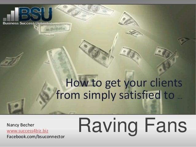 Raving FansHow to get your clientsfrom simply satisfied to …Nancy Becherwww.success4biz.bizFacebook.com/bsuconnector