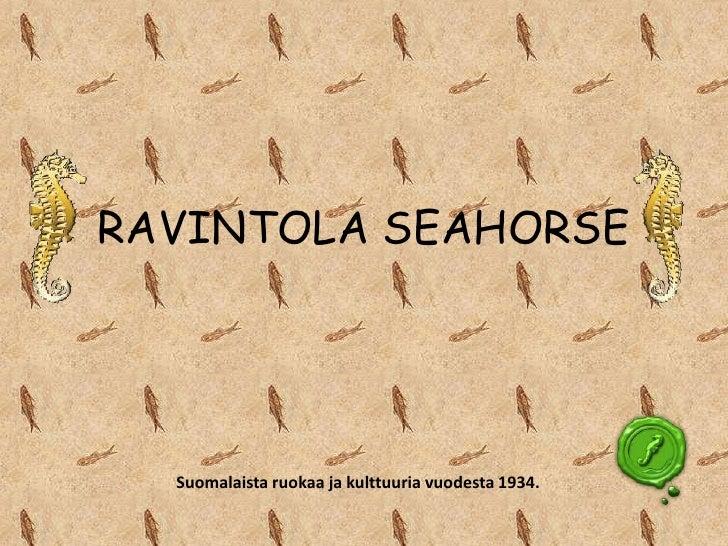 RAVINTOLA SEAHORSE  Suomalaista ruokaa ja kulttuuria vuodesta 1934.