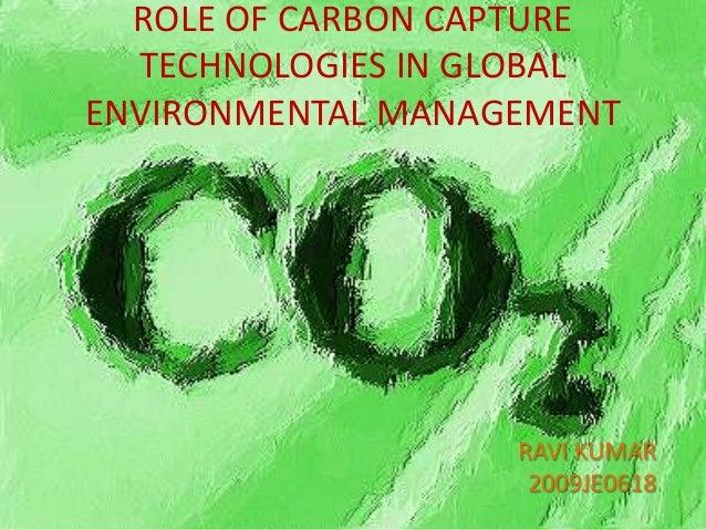 ROLE OF CARBON CAPTURE TECHNOLOGIES IN GLOBAL ENVIRONMENTAL MANAGEMENT RAVI KUMAR 2009JE0618
