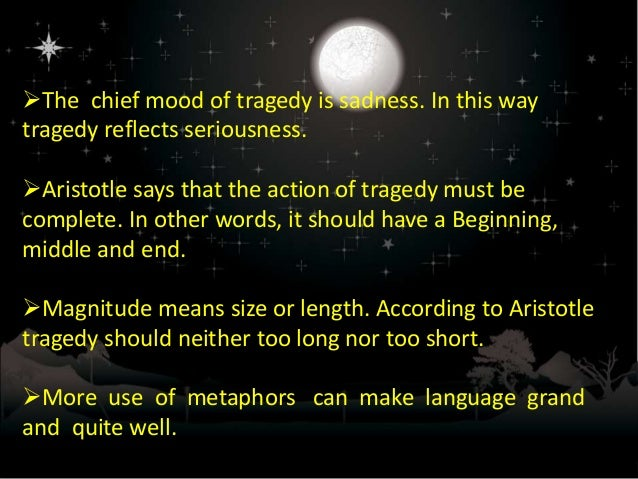 aristotle s definition of tragedy Vi definition of tragedy of the poetry which imitates in hexameter verse, and of comedy, we will speak hereafter tragedy, then, is an imitation of an action that is serious, complete, and of a certain magnitude in language embellished with each kind of artistic ornament, the several kinds being found.