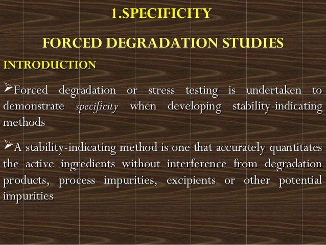 1.SPECIFICITYFORCED DEGRADATION STUDIESINTRODUCTIONINTRODUCTIONForced degradation or stress testing is undertaken toForce...