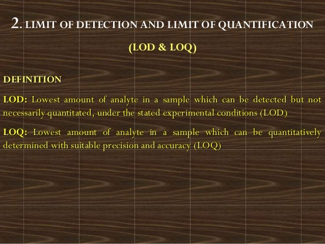 2. LIMIT OF DETECTION AND LIMIT OF QUANTIFICATION(LOD & LOQ)DEFINITIONDEFINITIONLOD:LOD: Lowest amount of analyte in a sam...