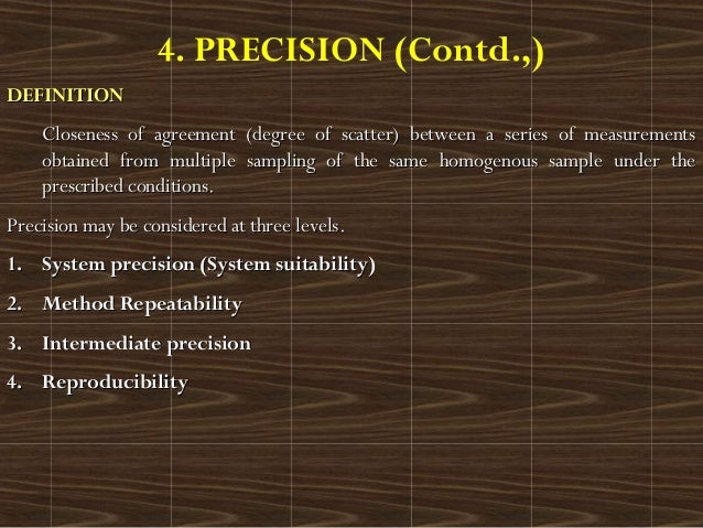 4. PRECISION (Contd.,)DEFINITIONDEFINITIONCloseness of agreement (degree of scatter) between a series of measurementsClose...
