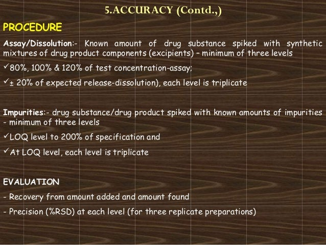 5.ACCURACY (Contd.,)PROCEDUREAssay/Dissolution:- Known amount of drug substance spiked with syntheticmixtures of drug prod...
