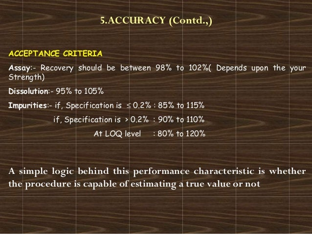5.ACCURACY (Contd.,)ACCEPTANCE CRITERIAAssay:- Recovery should be between 98% to 102%( Depends upon the yourStrength)Disso...