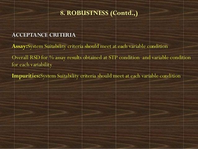 8. ROBUSTNESS (Contd.,)ACCEPTANCE CRITERIAACCEPTANCE CRITERIAAssay:Assay:System Suitability criteria should meet at each v...