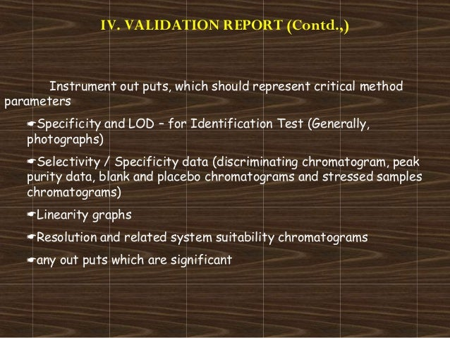 IV. VALIDATION REPORT (Contd.,)Instrument out puts, which should represent critical methodparametersSpecificity and LOD –...