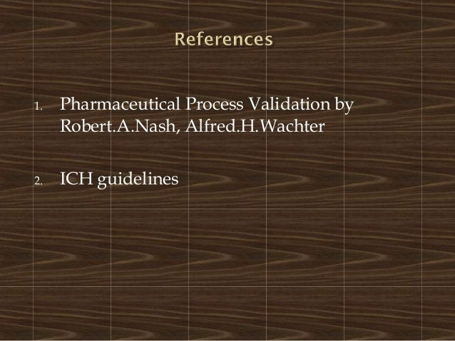 1. Pharmaceutical Process Validation byRobert.A.Nash, Alfred.H.Wachter2. ICH guidelines