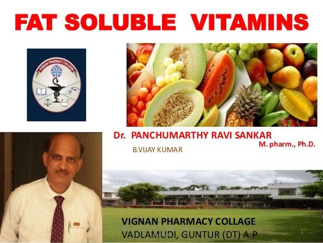 FAT SOLUBLE VITAMINS B.VIJAY KUMAR Dr. PANCHUMARTHY RAVI SANKAR M. pharm., Ph.D. VIGNAN PHARMACY COLLAGE VADLAMUDI, GUNTUR...