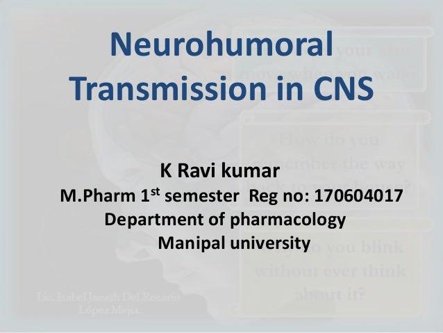 Neurohumoral Transmission in CNS K Ravi kumar M.Pharm 1st semester Reg no: 170604017 Department of pharmacology Manipal un...