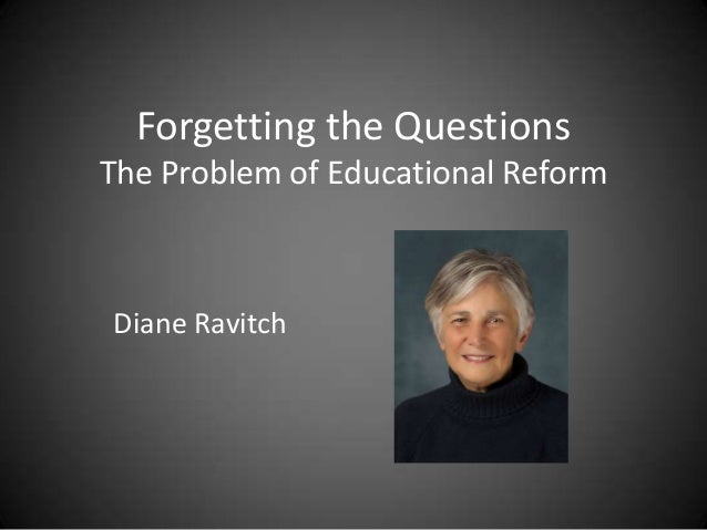 Forgetting the Questions The Problem of Educational Reform Diane Ravitch
