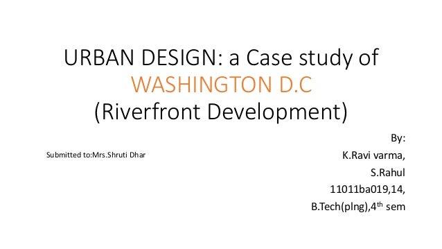 URBAN DESIGN: a Case study of WASHINGTON D.C (Riverfront Development) By: K.Ravi varma, S.Rahul 11011ba019,14, B.Tech(plng...