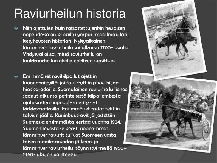 Raviurheilun historia<br />Niin ajettujen kuin ratsastettujenkin hevosten nopeudessa on kilpailtu ympäri maailmaa läpi kes...