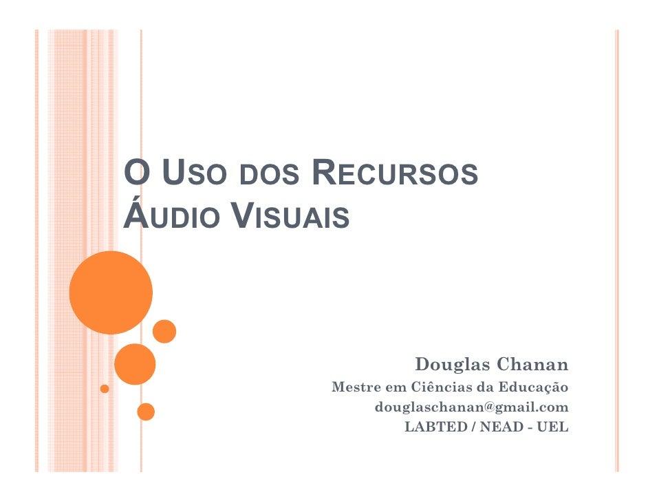 O USO DOS RECURSOS ÁUDIO VISUAIS                       Douglas Chanan           Mestre em Ciências da Educação            ...