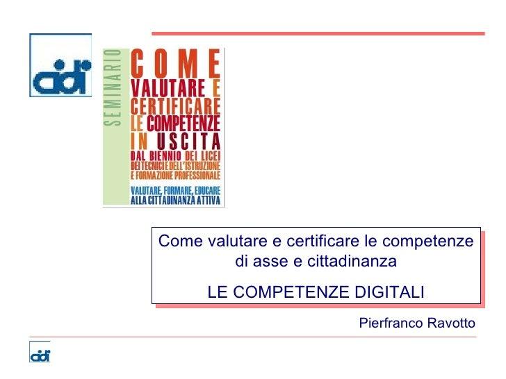Come valutare e certificare le competenze di asse e cittadinanza LE COMPETENZE DIGITALI Pierfranco Ravotto
