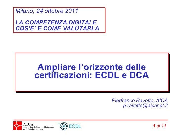 Ampliare l'orizzonte delle certificazioni: ECDL e DCA Pierfranco Ravotto, AICA [email_address]   di 21 Milano, 24 ottobre ...