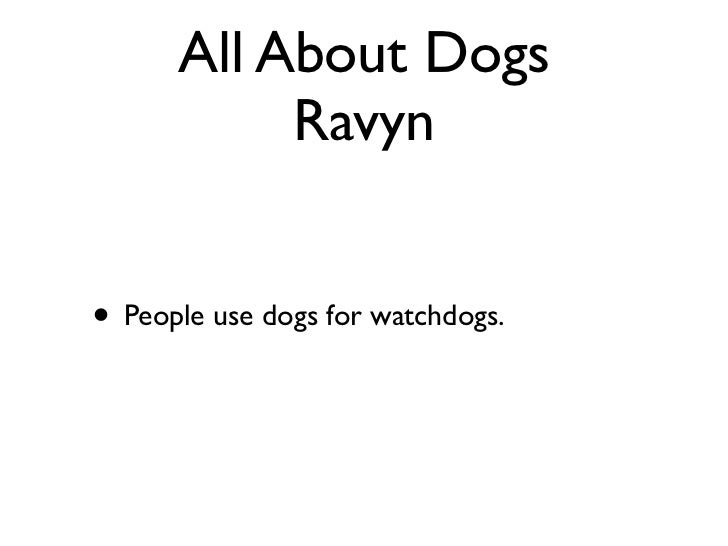 All About Dogs           Ravyn• People use dogs for watchdogs.