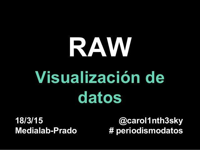 RAW Visualización de datos 18/3/15 Medialab-Prado @carol1nth3sky # periodismodatos