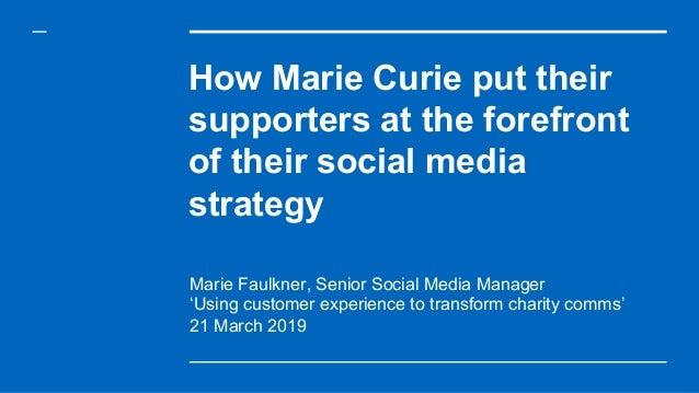 How Marie Curie put their supporters at the forefront of their social media strategy Marie Faulkner, Senior Social Media M...