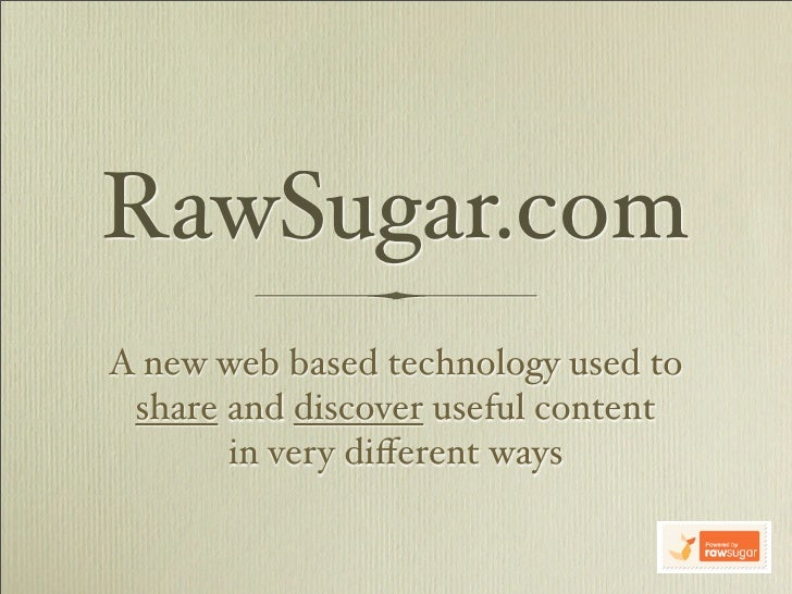 RawSugar.com A new web based technology used to  share and discover useful content        in very different ways