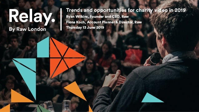 Trends and opportunities for charity video in 2019 Ryan Wilkins, Founder and CEO, Raw Fiona Koch, Account Planner & Direct...