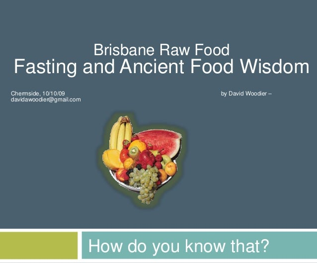 How do you know that? Brisbane Raw Food Fasting and Ancient Food Wisdom Chermside, 10/10/09 by David Woodier – davidawoodi...