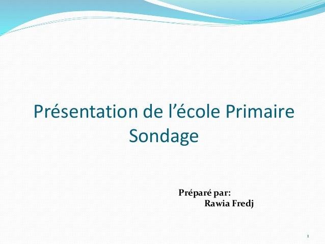 Présentation de l'école Primaire Sondage 1 Préparé par: Rawia Fredj