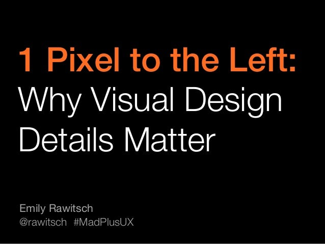 1 Pixel to the Left: ! Why Visual Design Details Matter Emily Rawitsch @rawitsch #MadPlusUX