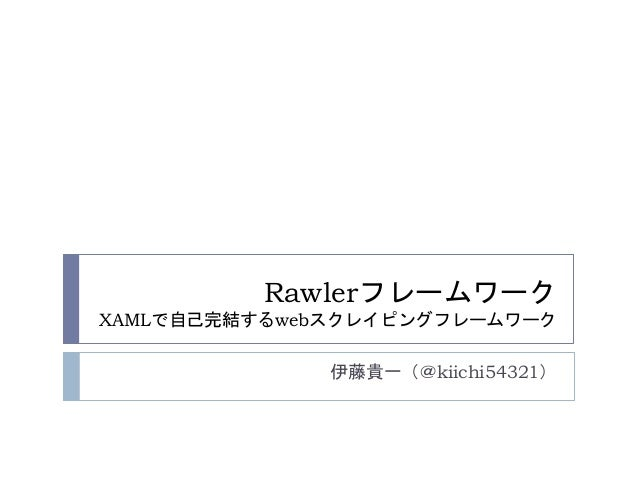 Rawlerフレームワーク XAMLで自己完結するwebスクレイピングフレームワーク 伊藤貴一(@kiichi54321)