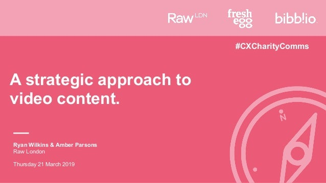 A strategic approach to video content. Ryan Wilkins & Amber Parsons Raw London Thursday 21 March 2019 #CXCharityComms