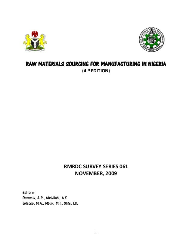 i  RAW MATERIALS SOURCING FOR MANUFACTURING IN NIGERIA  (4TH EDITION)  RMRDC SURVEY SERIES 061  NOVEMBER, 2009  Editors:  ...