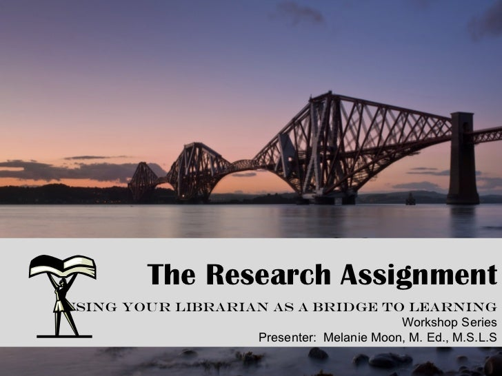 . The Research Assignment Using Your Librarian as a Bridge to Learning Workshop Series Presenter:  Melanie Moon, M. Ed., M...