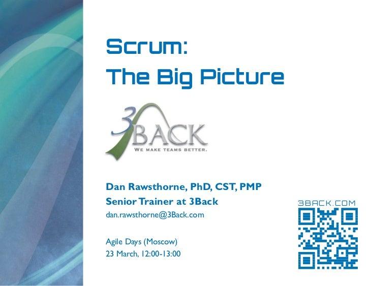 Scrum:The Big PictureDan Rawsthorne, PhD, CST, PMPSenior Trainer at 3Back         3BACK.COMdan.rawsthorne@3Back.comAgile D...