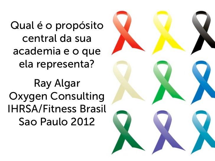 Qual é o propósito  central da suaacademia e o que ela representa?     Ray Algar Oxygen ConsultingIHRSA/Fitness Brasil  Sa...