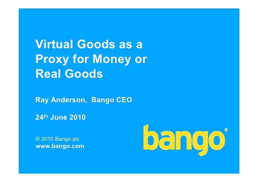 Virtual Goods as a Proxy for Money or Real Goods  Ray Anderson, Bango CEO  24th June 2010  © 2010 Bango plc www.bango.com