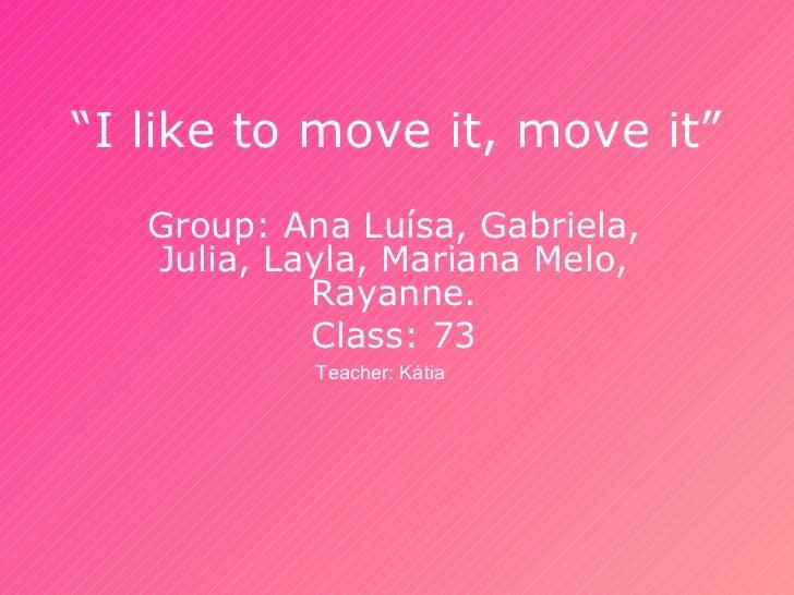 """""""I like to move it, move it""""   Group: Ana Luísa, Gabriela,   Julia, Layla, Mariana Melo,            Rayanne.            Cl..."""