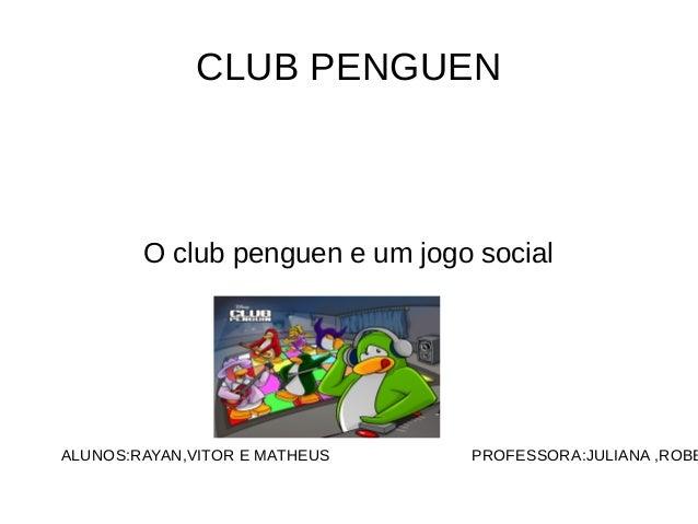 CLUB PENGUEN  O club penguen e um jogo social  ALUNOS:RAYAN,VITOR E MATHEUS PROFESSORA:JULIANA ,ROBERTA