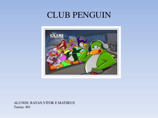 CLUB PENGUIN  ALUNOS: RAYAN,VITOR E MATHEUS  Turma: 401