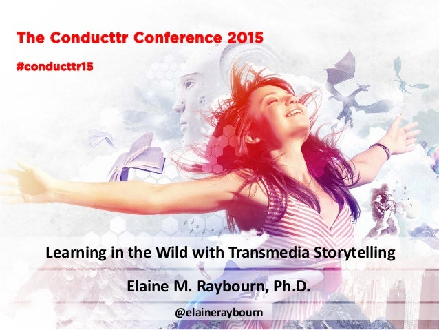 The Conducttr Conference 2015 Learning in the Wild with Transmedia Storytelling @elaineraybourn #conducttr15 Elaine M. Ray...