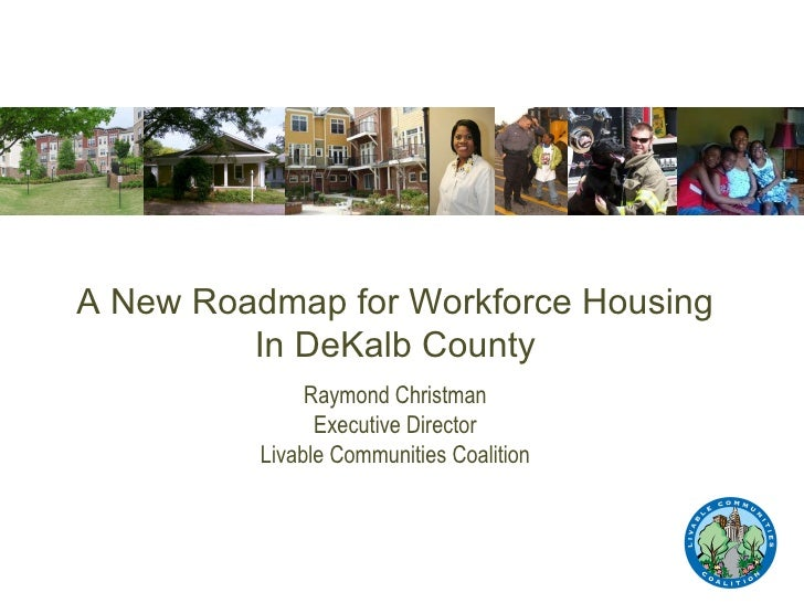 A New Roadmap for Workforce Housing In DeKalb County Raymond Christman Executive Director Livable Communities Coalition