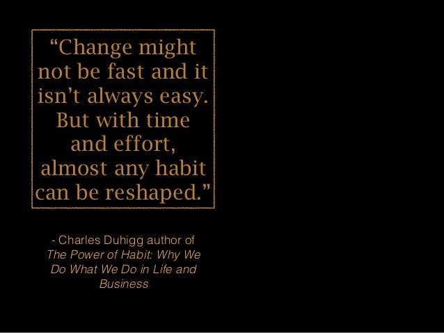 """""""Change might not be fast and it isn't always easy. But with time and effort, almost any habit can be reshaped."""" - Charles..."""