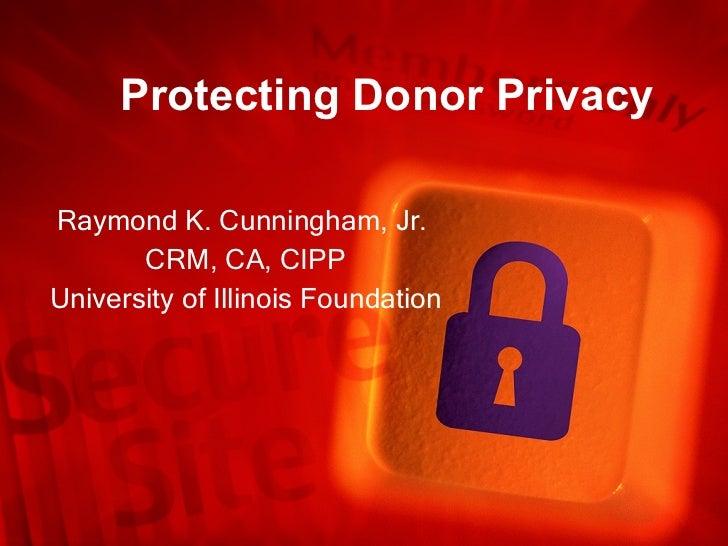 Protecting Donor Privacy Raymond K. Cunningham, Jr.  CRM, CA, CIPP University of Illinois Foundation