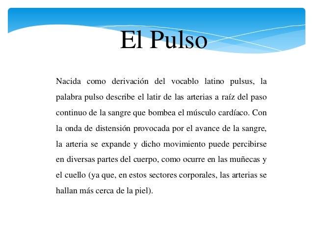 El Pulso Nacida como derivación del vocablo latino pulsus, la palabra pulso describe el latir de las arterias a raíz del p...