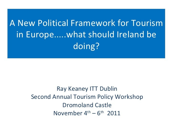 A New Political Framework for Tourism in Europe.....what should Ireland be doing? Ray Keaney ITT Dublin Second Annual Tour...