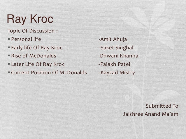 Ray Kroc Topic Of Discussion :  Personal life -Amit Ahuja  Early life Of Ray Kroc -Saket Singhal  Rise of McDonalds -Dh...