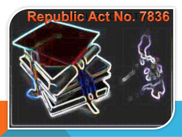 republic act no 7836 Republic act no 7836 philippine teachers professionalization act of 1994 an act to strengthen the regulation and supervision of the practice of teaching in the philippines and prescribing a licensure examination for teachers and for other purposes.